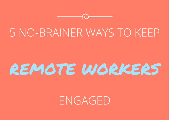 5 No-Brainer Ways to Keep Your Remote Workers Engaged by TINYpulse