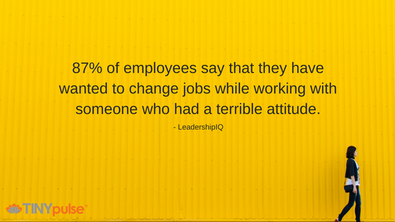 87% of employees say that they have wanted to change jobs while working with someone who had a terrible attitude