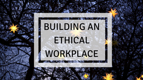 BUILDING AN ETHICAL WORKPLACE