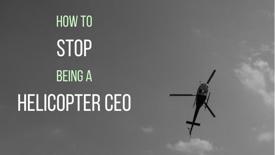 How to Stop Being a Helicopter CEO