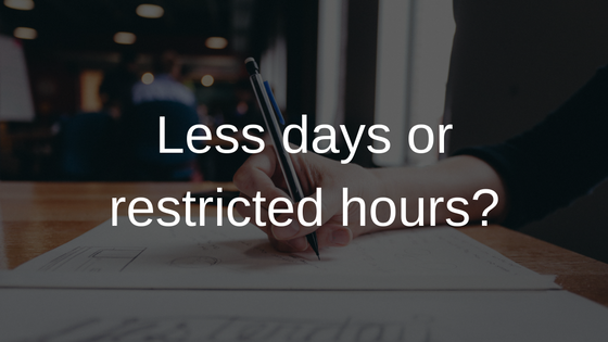 Less days or restricted hours?