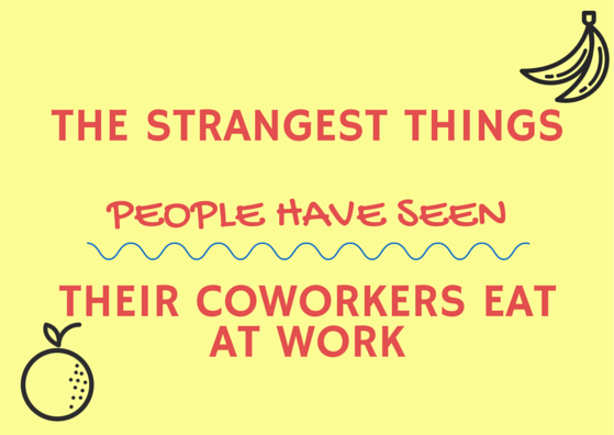 The Strangest Things People Have Seen Their Coworkers Eat at Work by TINYpulse