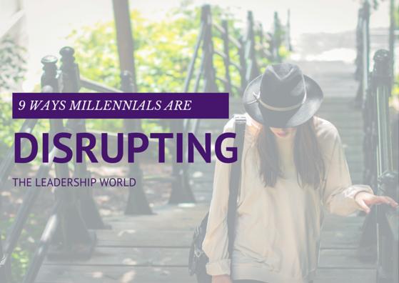 9 Ways Millennials Are Disrupting the Leadership World