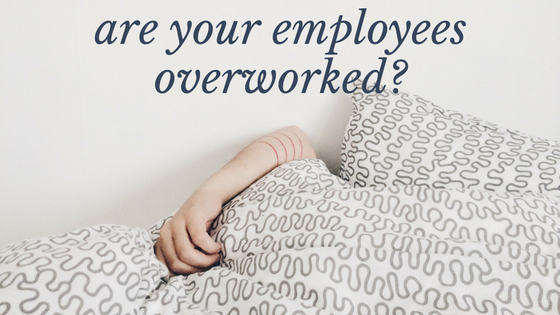 Are your employees overworked?