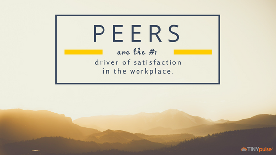 Peers are the #1 driver of satisfaction in the workplace