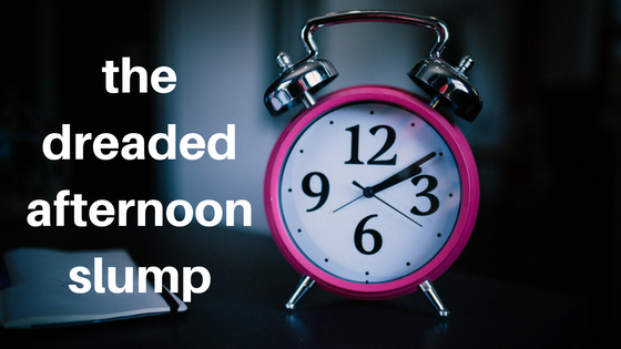 the dreaded afternoon slump